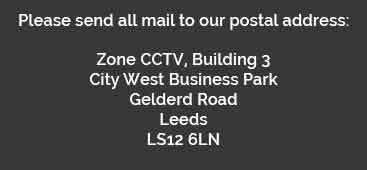 Please send all mail to our postal address: Zone CCTV, Building 3, City West Business Park, Gelderd Road, Leeds, LS12 6LN
